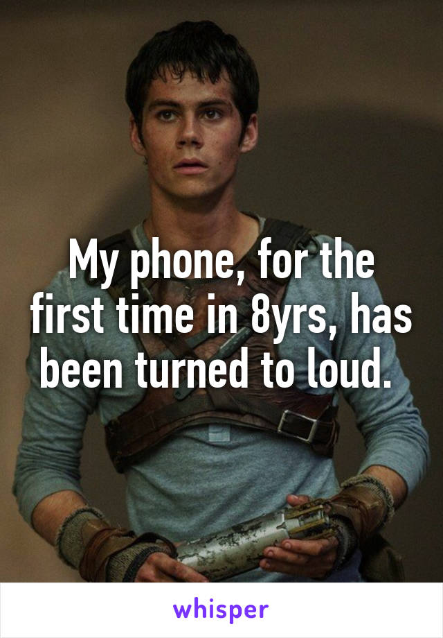 My phone, for the first time in 8yrs, has been turned to loud.