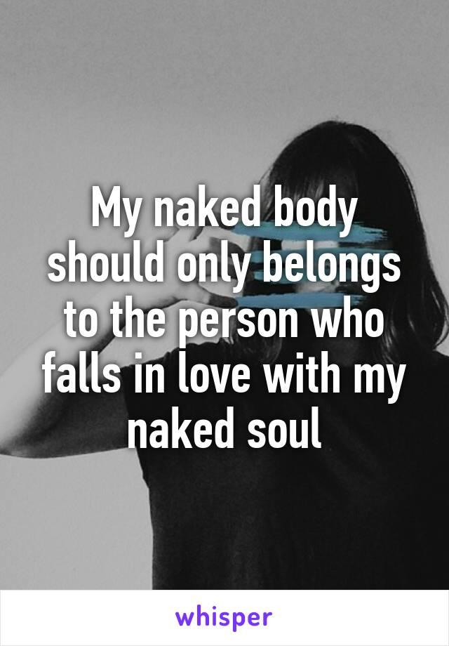 My naked body should only belongs to the person who falls in love with my naked soul