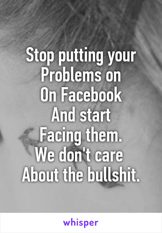 Stop putting your Problems on On Facebook And start Facing them. We don't care  About the bullshit.