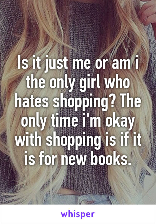 Is it just me or am i the only girl who hates shopping? The only time i'm okay with shopping is if it is for new books.