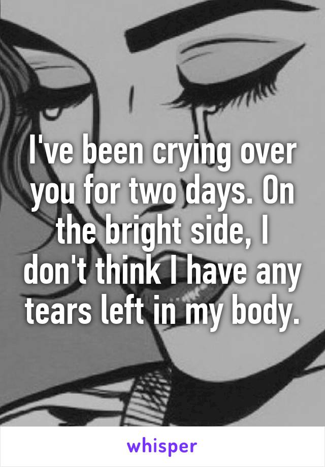 I've been crying over you for two days. On the bright side, I don't think I have any tears left in my body.