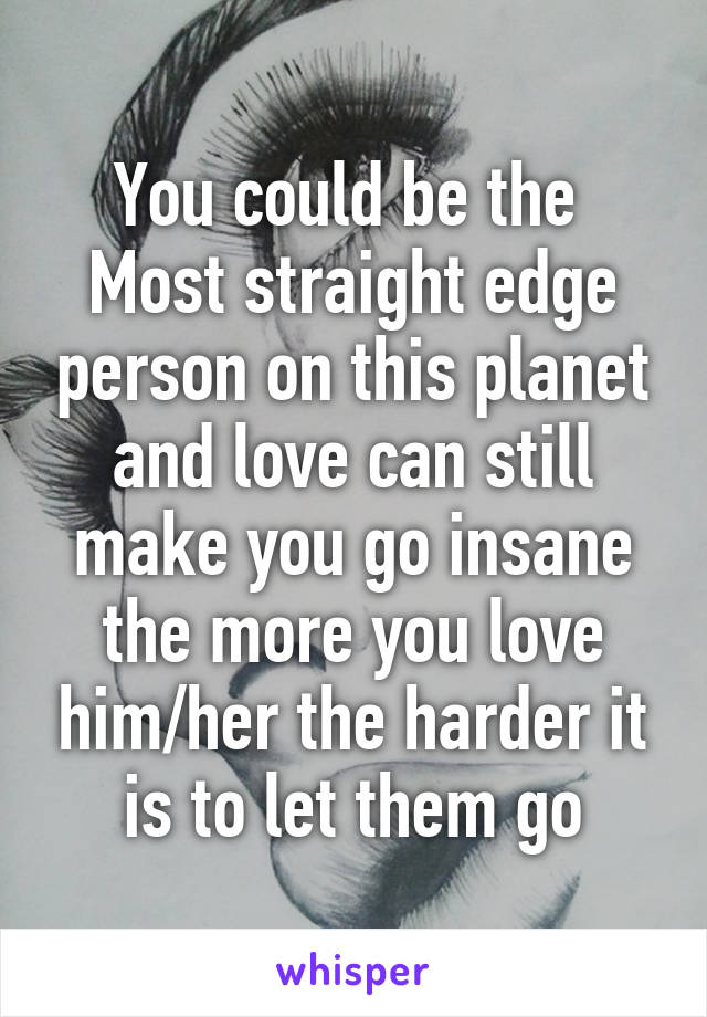 You could be the  Most straight edge person on this planet and love can still make you go insane the more you love him/her the harder it is to let them go