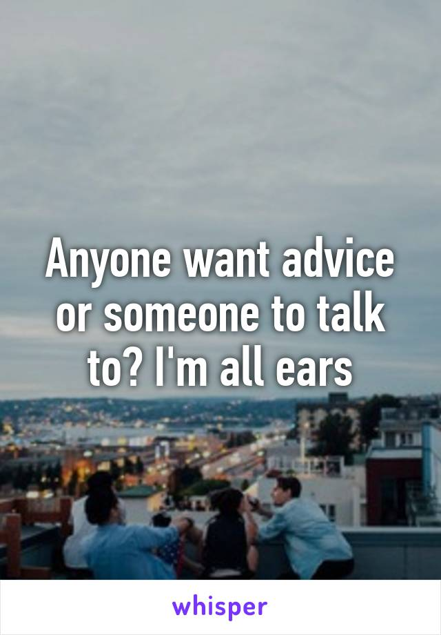 Anyone want advice or someone to talk to? I'm all ears