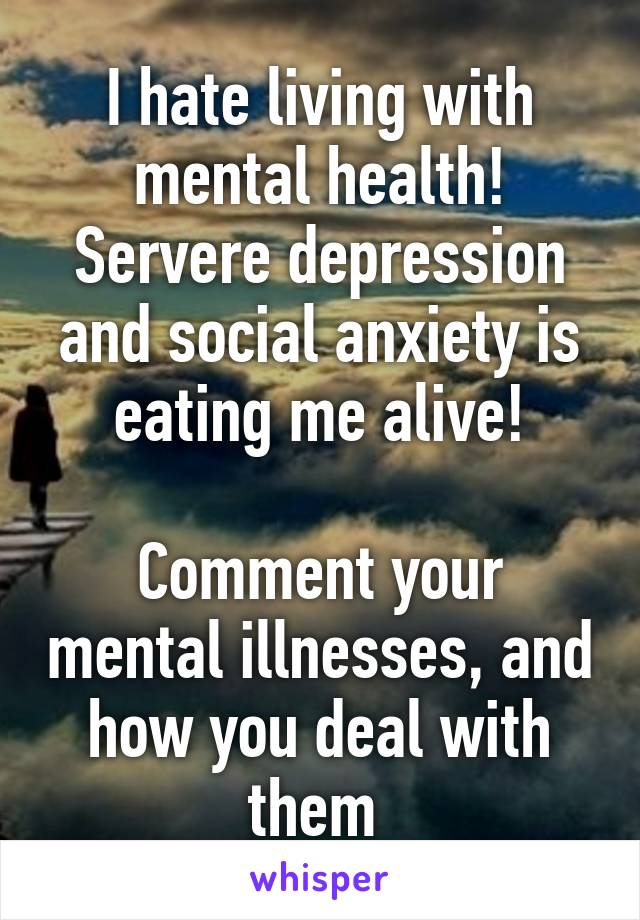 I hate living with mental health! Servere depression and social anxiety is eating me alive!  Comment your mental illnesses, and how you deal with them