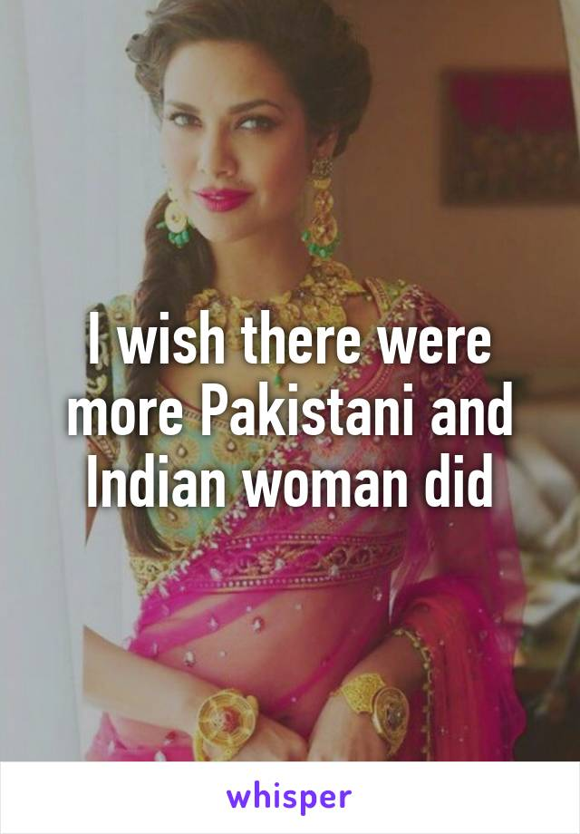 I wish there were more Pakistani and Indian woman did