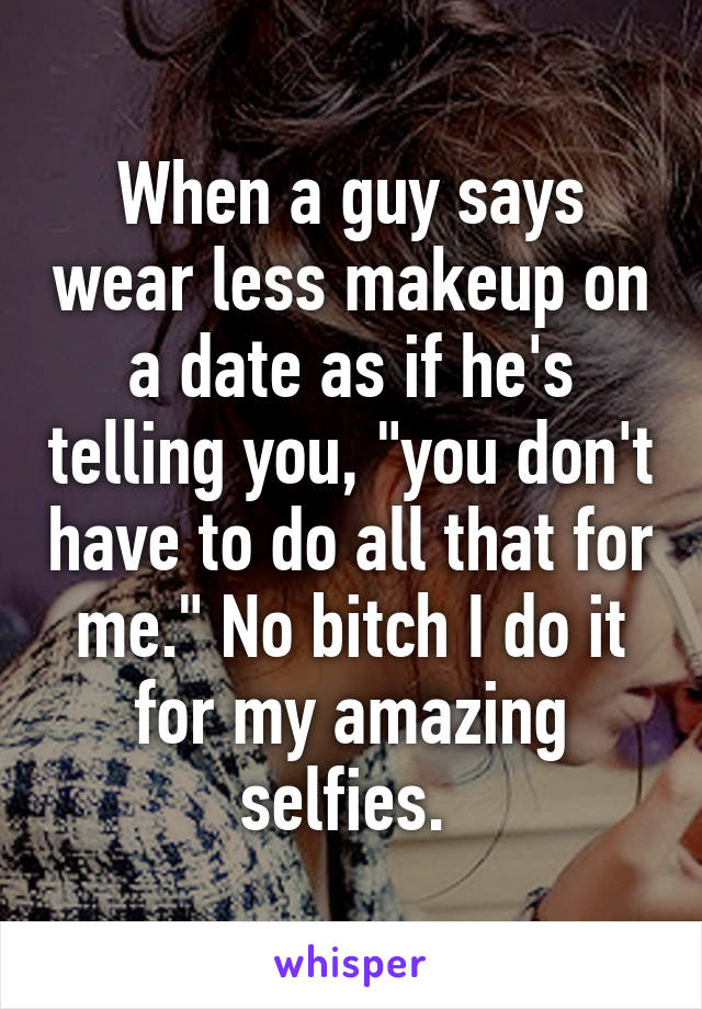 """When a guy says wear less makeup on a date as if he's telling you, """"you don't have to do all that for me."""" No bitch I do it for my amazing selfies."""