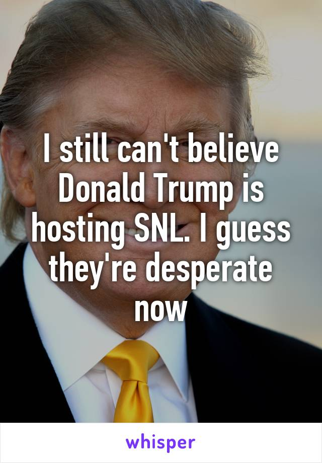I still can't believe Donald Trump is hosting SNL. I guess they're desperate now