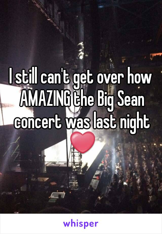 I still can't get over how AMAZING the Big Sean concert was last night ❤