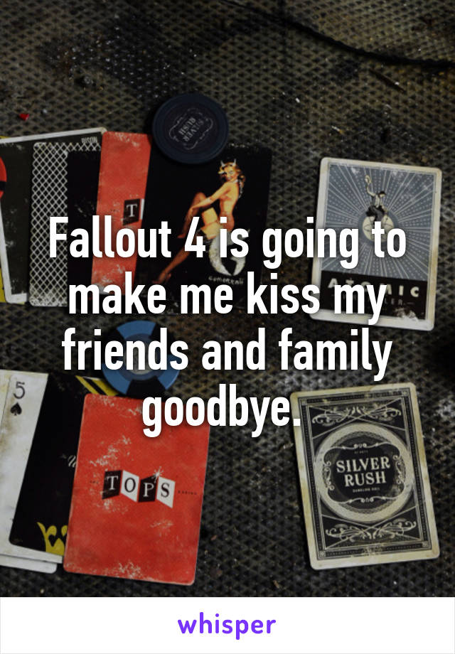 Fallout 4 is going to make me kiss my friends and family goodbye.