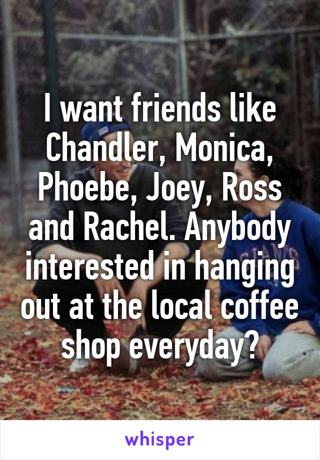 I want friends like Chandler, Monica, Phoebe, Joey, Ross and Rachel. Anybody interested in hanging out at the local coffee shop everyday?