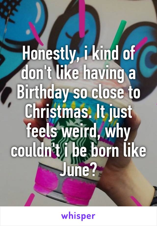 Honestly, i kind of don't like having a Birthday so close to Christmas. It just feels weird, why couldn't i be born like June?