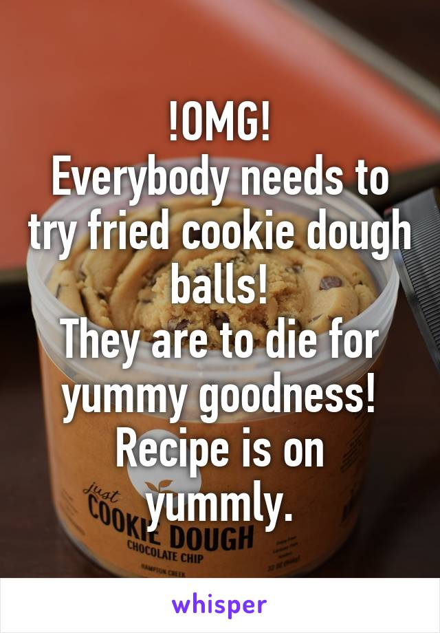 !OMG! Everybody needs to try fried cookie dough balls! They are to die for yummy goodness! Recipe is on yummly.
