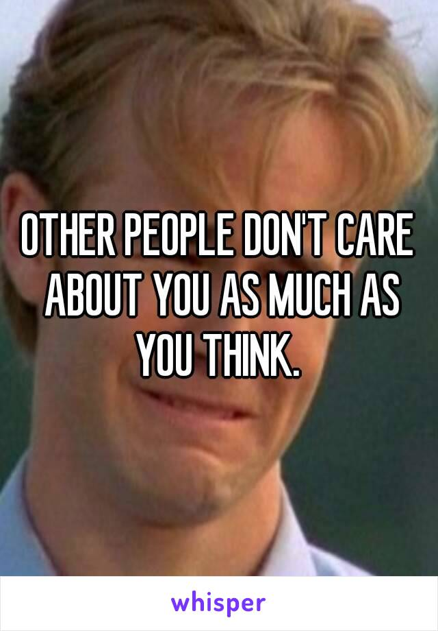 OTHER PEOPLE DON'T CARE ABOUT YOU AS MUCH AS YOU THINK.