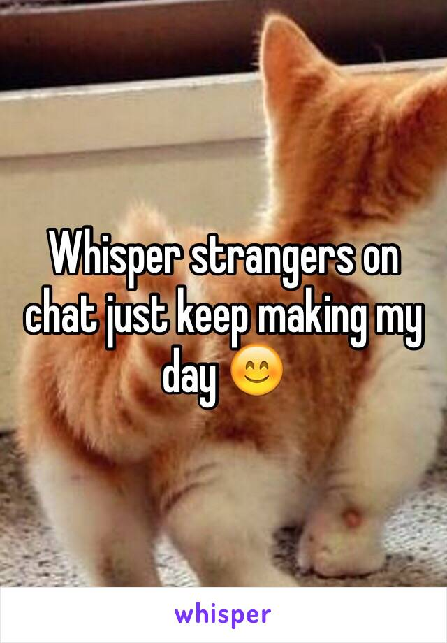 Whisper strangers on chat just keep making my day 😊