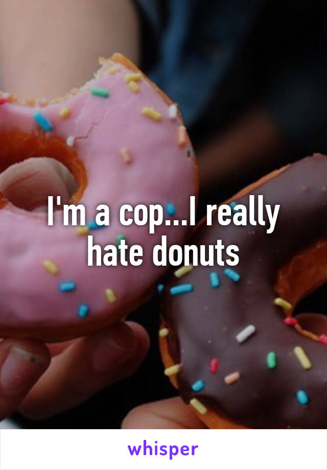 I'm a cop...I really hate donuts