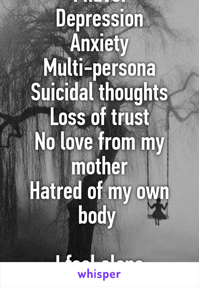 I have: Depression Anxiety Multi-persona Suicidal thoughts Loss of trust No love from my mother Hatred of my own body   I feel alone sometimes