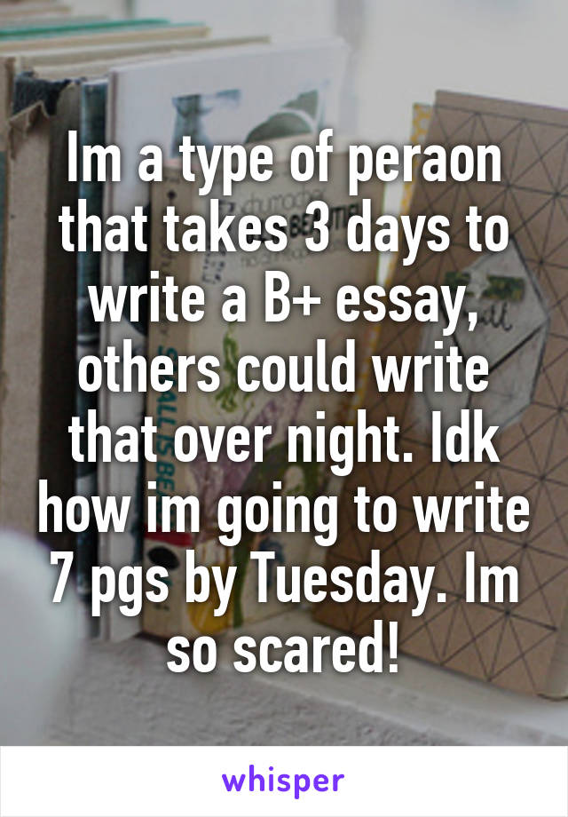 Im a type of peraon that takes 3 days to write a B+ essay, others could write that over night. Idk how im going to write 7 pgs by Tuesday. Im so scared!