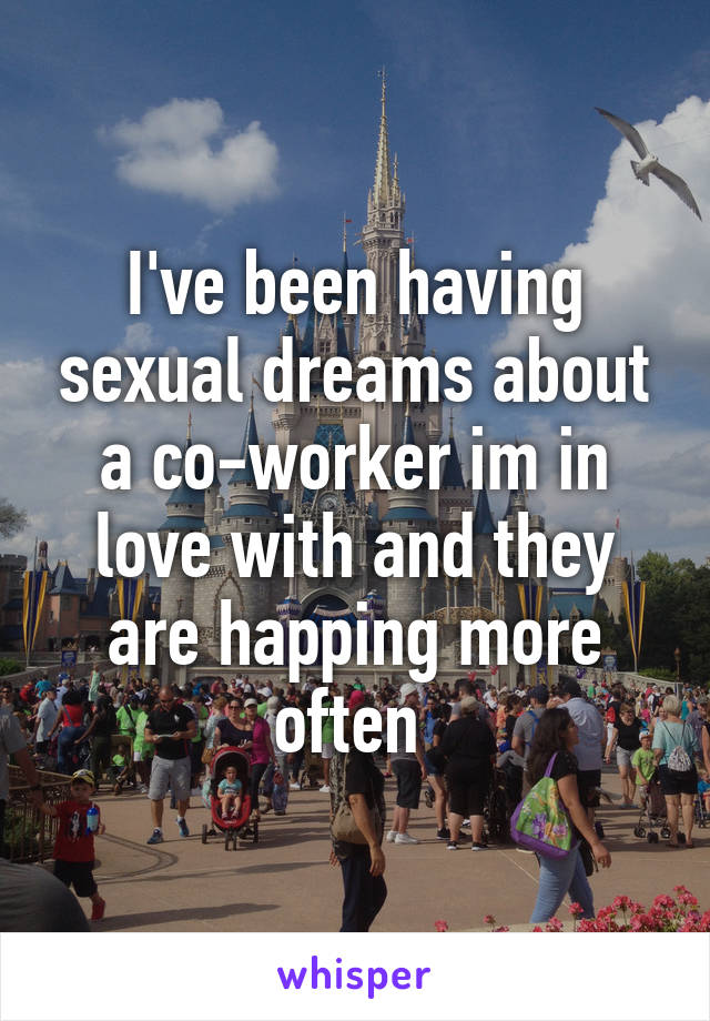 I've been having sexual dreams about a co-worker im in love with and they are happing more often
