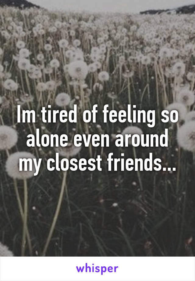 Im tired of feeling so alone even around my closest friends...