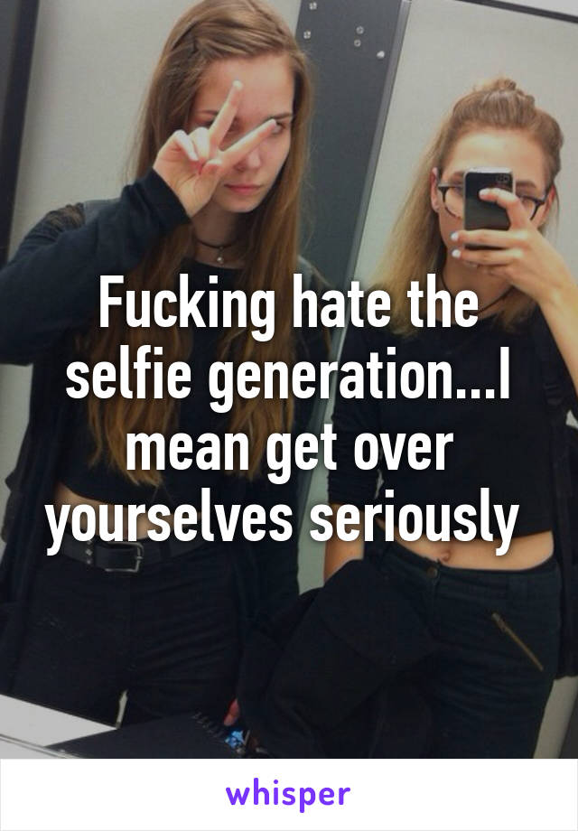 Fucking hate the selfie generation...I mean get over yourselves seriously