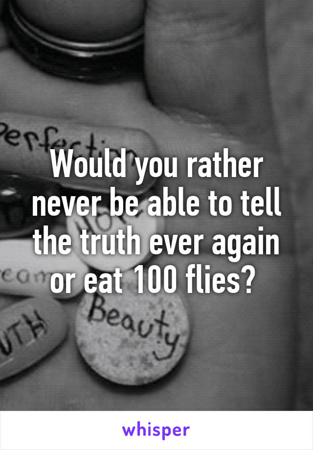 Would you rather never be able to tell the truth ever again or eat 100 flies?
