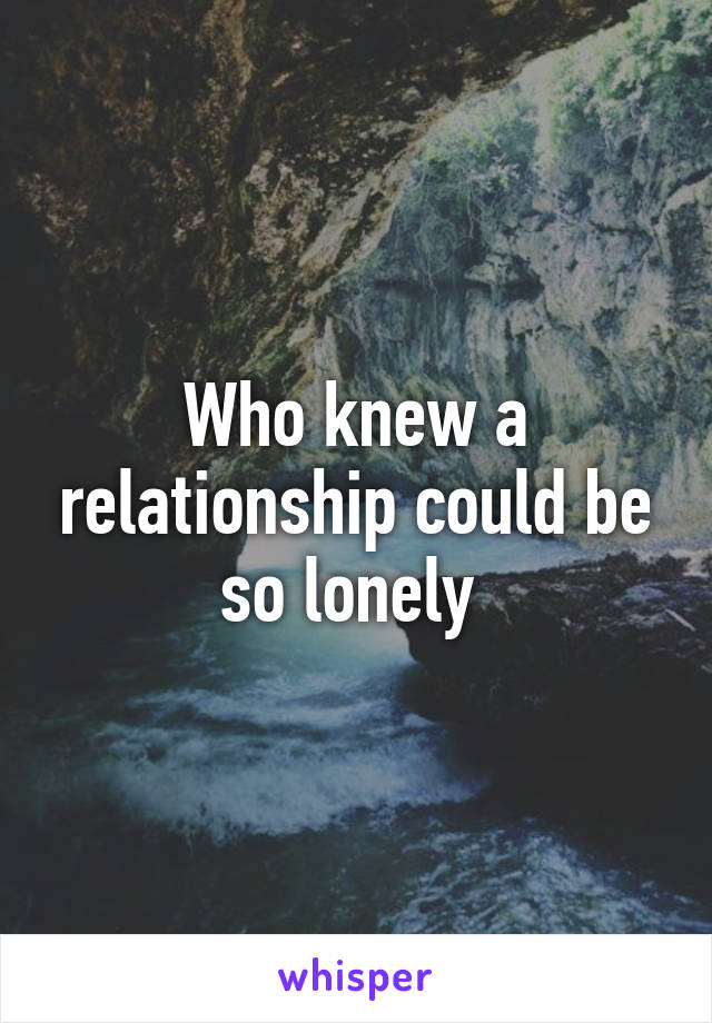 Who knew a relationship could be so lonely