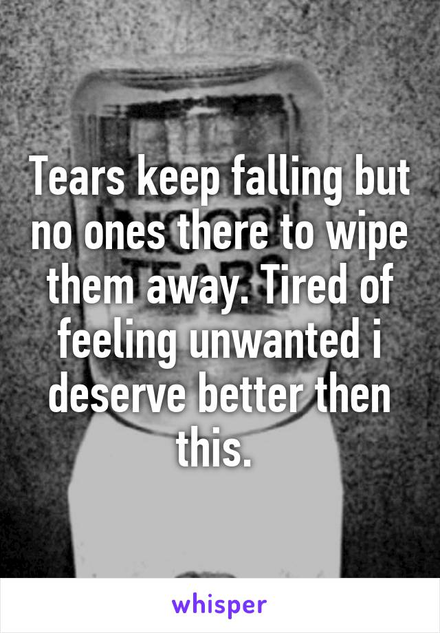 Tears keep falling but no ones there to wipe them away. Tired of feeling unwanted i deserve better then this.