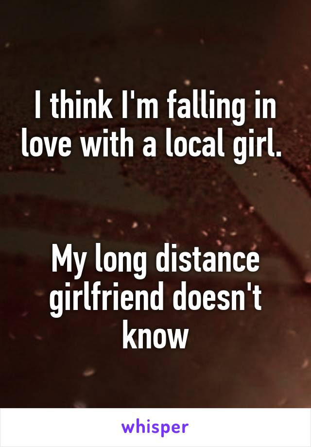 I think I'm falling in love with a local girl.     My long distance girlfriend doesn't know
