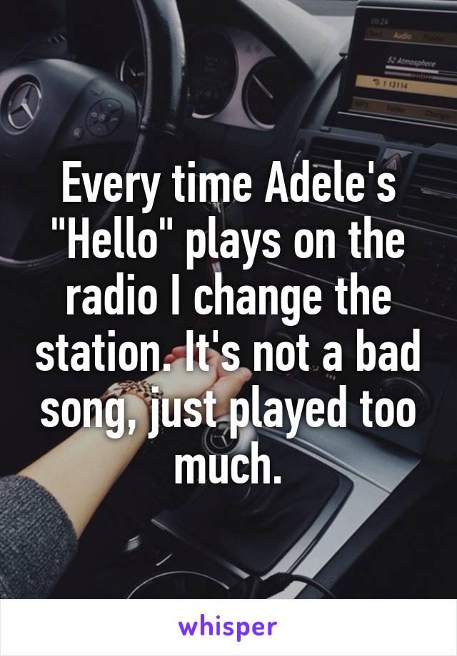 """Every time Adele's """"Hello"""" plays on the radio I change the station. It's not a bad song, just played too much."""