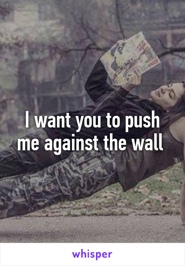 I want you to push me against the wall