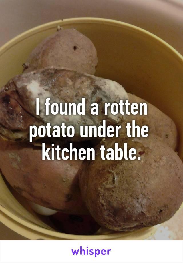 I found a rotten potato under the  kitchen table.