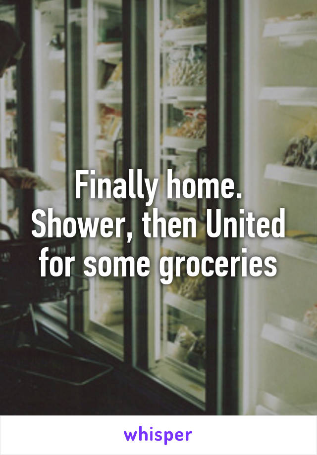 Finally home. Shower, then United for some groceries