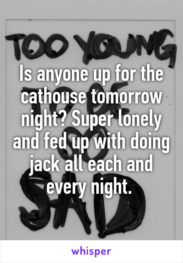 Is anyone up for the cathouse tomorrow night? Super lonely and fed up with doing jack all each and every night.