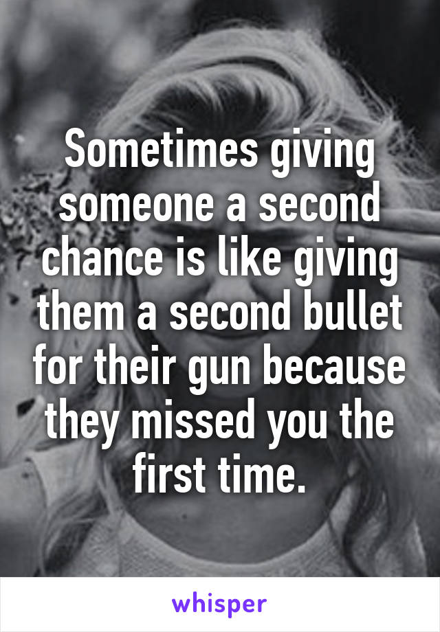 Sometimes giving someone a second chance is like giving them a second bullet for their gun because they missed you the first time.