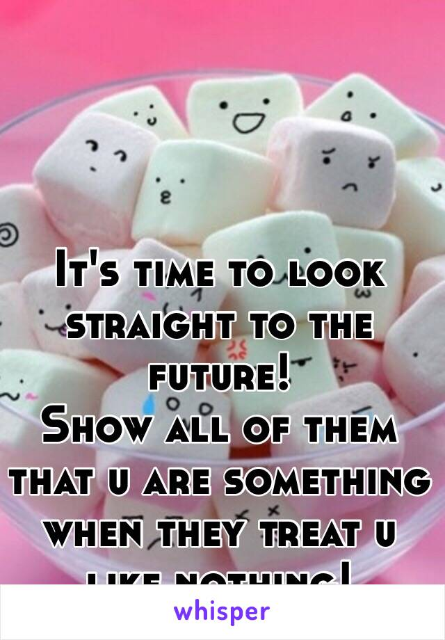It's time to look straight to the future! Show all of them that u are something when they treat u like nothing!