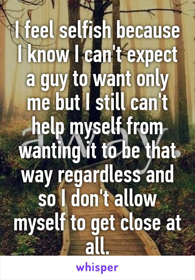 I feel selfish because I know I can't expect a guy to want only me but I still can't help myself from wanting it to be that way regardless and so I don't allow myself to get close at all.