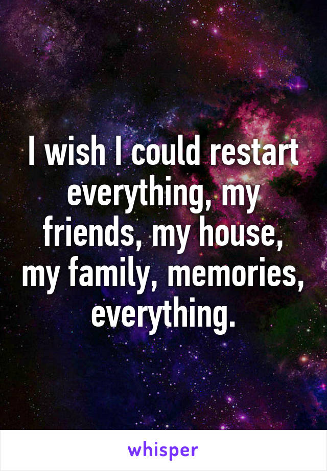 I wish I could restart everything, my friends, my house, my family, memories, everything.
