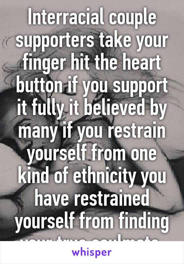 Interracial couple supporters take your finger hit the heart button if you support it fully it believed by many if you restrain yourself from one kind of ethnicity you have restrained yourself from finding your true soulmate.