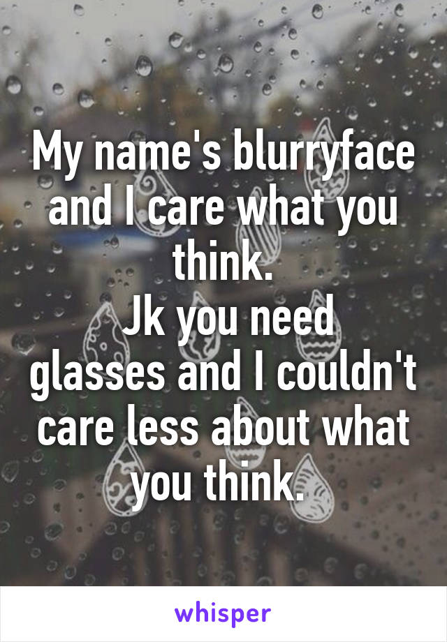My name's blurryface and I care what you think.  Jk you need glasses and I couldn't care less about what you think.