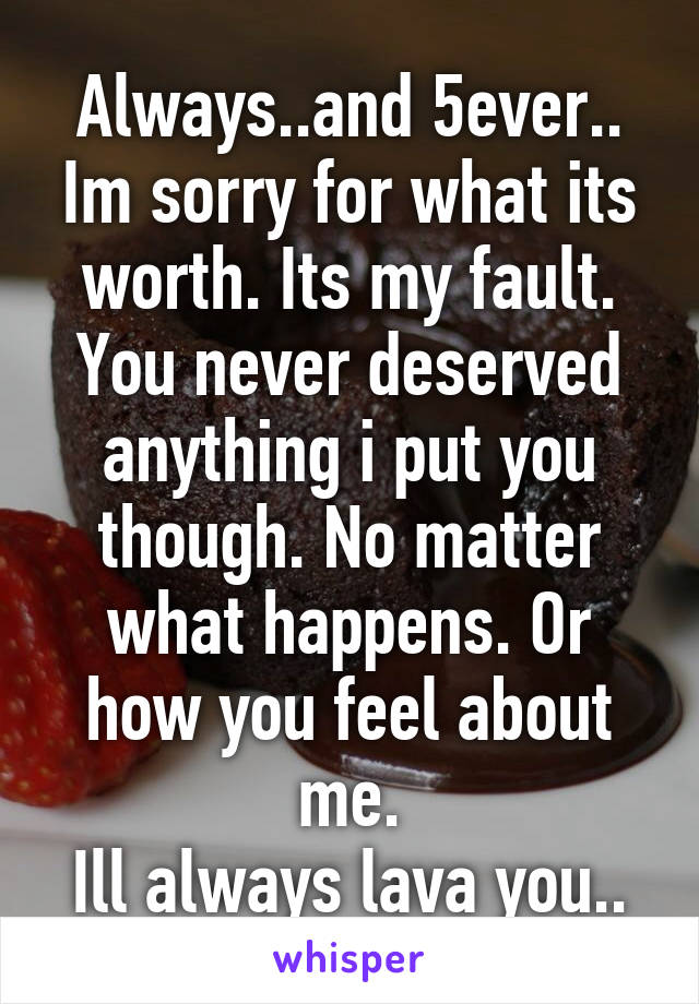 Always..and 5ever.. Im sorry for what its worth. Its my fault. You never deserved anything i put you though. No matter what happens. Or how you feel about me. Ill always lava you..