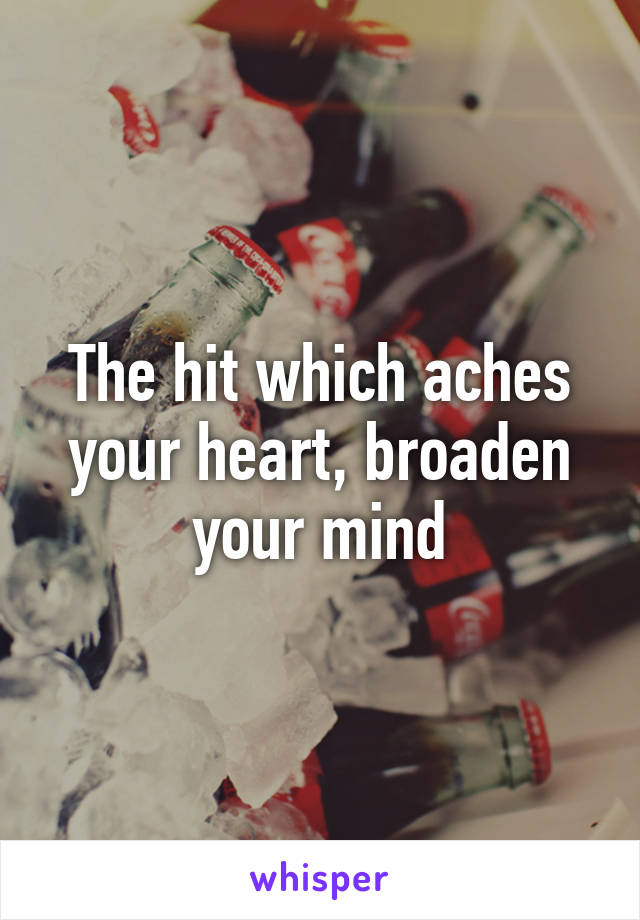 The hit which aches your heart, broaden your mind