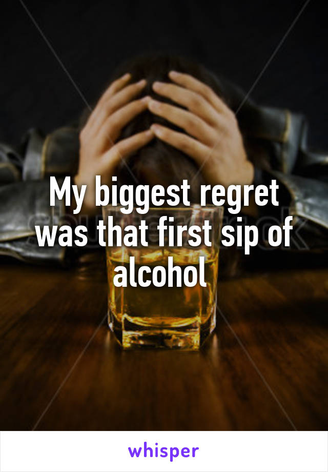 My biggest regret was that first sip of alcohol