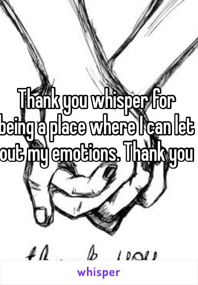 Thank you whisper for being a place where I can let out my emotions. Thank you