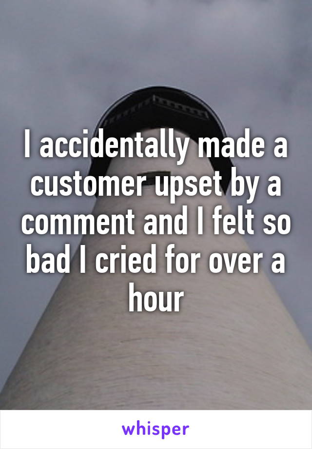 I accidentally made a customer upset by a comment and I felt so bad I cried for over a hour