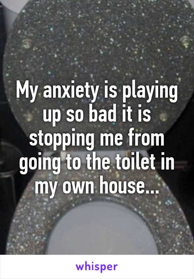 My anxiety is playing up so bad it is stopping me from going to the toilet in my own house...