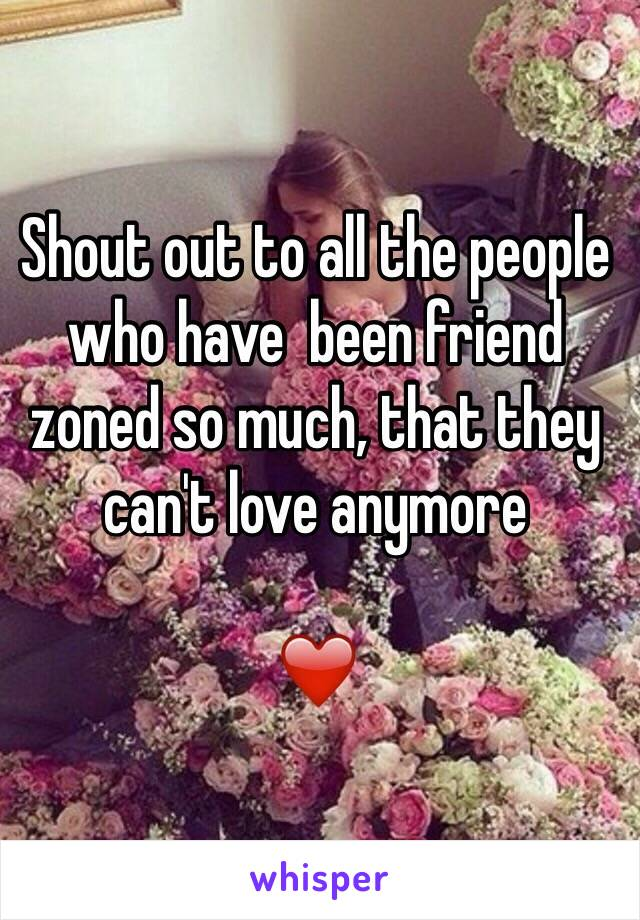 Shout out to all the people who have  been friend zoned so much, that they can't love anymore   ❤️