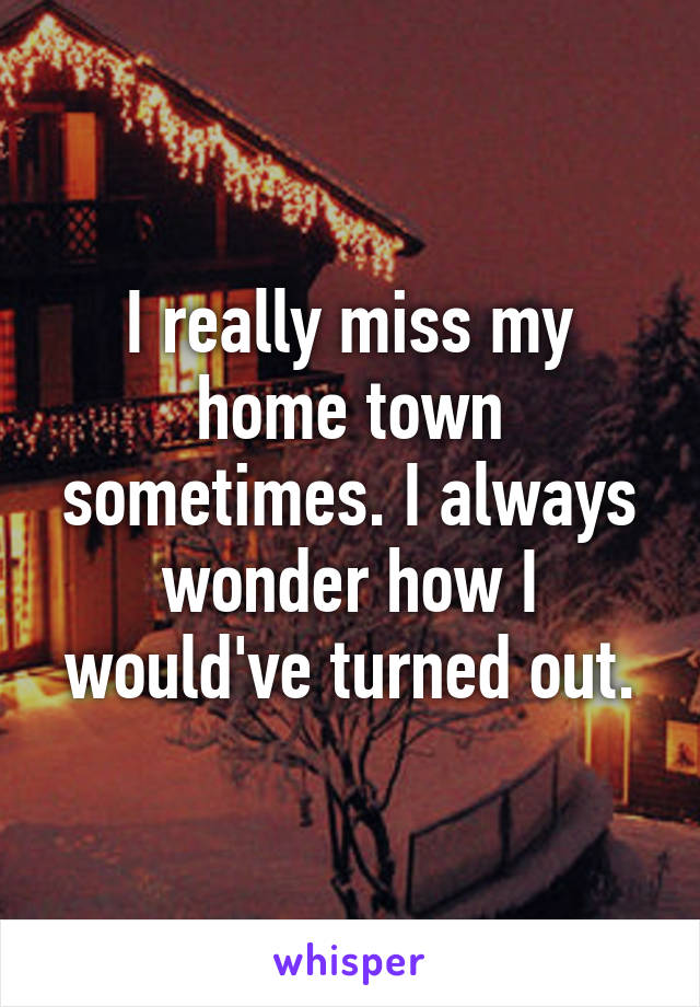 I really miss my home town sometimes. I always wonder how I would've turned out.