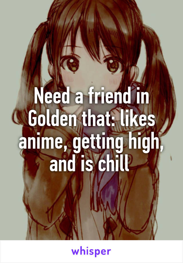 Need a friend in Golden that: likes anime, getting high, and is chill