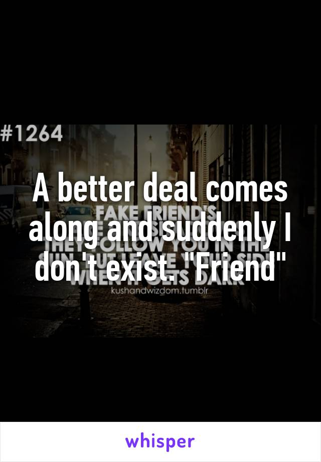 "A better deal comes along and suddenly I don't exist. ""Friend"""