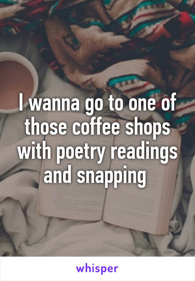 I wanna go to one of those coffee shops with poetry readings and snapping